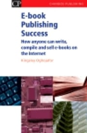 E-book Publishing Success: How Anyone Can Write, Compile and Sell E-Books on the Internet ebook by Oghjojafor, Kingsley