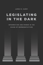 Legislating in the Dark - Information and Power in the House of Representatives ebook by James M. Curry