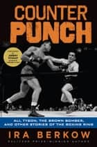 Counterpunch - Ali, Tyson, the Brown Bomber, and Other Stories of the Boxing Ring ebook by Ira Berkow