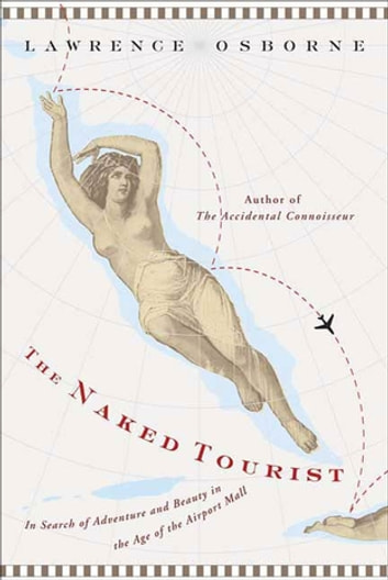 The Naked Tourist - In Search of Adventure and Beauty in the Age of the Airport Mall ebook by Lawrence Osborne