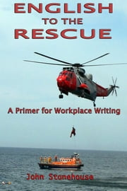 English to the Rescue: A Primer for Workplace Writing ebook by John Stonehouse