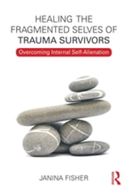 Healing the Fragmented Selves of Trauma Survivors - Overcoming Internal Self-Alienation ebook by Janina Fisher