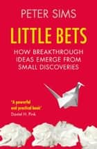 Little Bets - How breakthrough ideas emerge from small discoveries ebook by Peter Sims