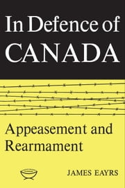 In Defence of Canada Volume II - Appeasement and Rearmament ebook by James Eayrs