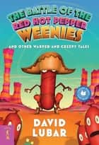 The Battle of the Red Hot Pepper Weenies - And Other Warped and Creepy Tales ebook by David Lubar