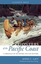 Pioneers of the Pacific Coast - A Chronicle of Sea Rovers and Fur Hunters ebook by Agnes C. Laut, Rosemary Neering