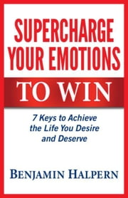 Supercharge Your Emotions to Win: 7 Keys to Achieve the Life You Desire and Deserve ebook by Halpern, Benjamin