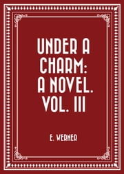 Under a Charm: A Novel. Vol. III ebook by E. Werner