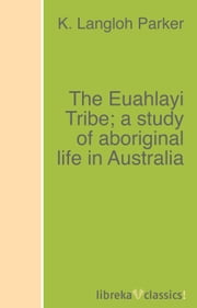The Euahlayi Tribe; a study of aboriginal life in Australia ebook by K. Langloh Parker, Andrew Lang