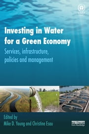 Investing in Water for a Green Economy - Services, Infrastructure, Policies and Management ebook by Mike Young,Christine Esau