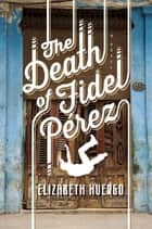 The Death of Fidel Perez ebook by Elizabeth Huergo