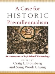"A Case for Historic Premillennialism - An Alternative to ""Left Behind"" Eschatology ebook by Craig L. Blomberg,Sung Wook Chung"