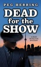 Dead for the Show - The Dead Detective Mysteries ebook by Peg Herring