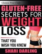 Gluten-Free Club: Gluten-Free Secrets for Weight Loss - That You Wish You Knew ebook by Shari Darling