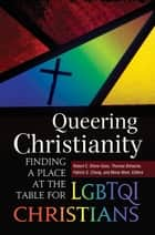 Queering Christianity: Finding a Place at the Table for LGBTQI Christians - Finding a Place at the Table for LGBTQI Christians ebook by Thomas Bohache, Robert E. Shore-Goss, Mona West,...
