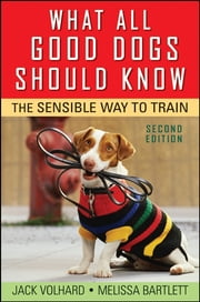What All Good Dogs Should Know - The Sensible Way to Train ebook by Jack Volhard,Melissa Bartlett