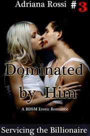 Dominated by Him: Servicing the Billionaire, Part 3 ebook by Adriana Rossi