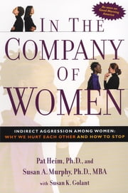 In the Company of Women - Indirect Aggression Among Women: Why We Hurt Each Other and How to Stop ebook by Pat Heim, Susan Murphy