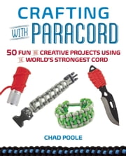 Crafting with Paracord - 50 Fun and Creative Projects Using the World's Strongest Cord ebook by Chad  Poole