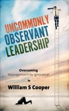 Uncommonly Observant Leadership; Overcoming 'Management by Ignorance' ebook by William Cooper