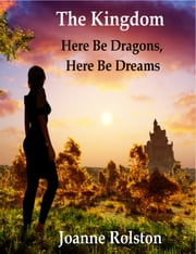 The Kingdom: Here Be Dragons, Here Be Dreams ebook by Joanne Rolston