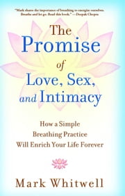 The Promise of Love, Sex, and Intimacy - How a Simple Breathing Practice Will Enrich Your Life Forever ebook by Mark Whitwell