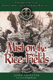 Mist on the Rice-Fields - A Soldier's Story of the Burma Campaign 1943 - 1045 and Korean War 1950-51 ebook by John Shipster