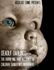 Deadly Darlings - The Horrifying True Accounts of Children Turned Into Murderers ebook by William Webb