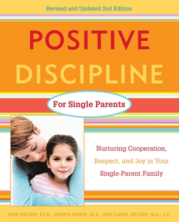 Positive Discipline for Single Parents, Revised and Updated 2nd Edition - Nurturing Cooperation, Respect, and Joy in Your Single-Parent Family ebook by Jane Nelsen, Ed.D.,Carol Delzer,Cheryl Erwin, M.A.