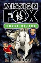 Horse Hijack: Mission Fox Book 4 - Mission Fox Book 4 ebook by Justin D'Ath, Heath McKenzie