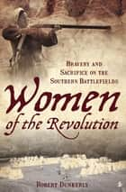 Women of the Revolution - Bravery and Sacrifice on the Southern Battlefields ebook by Robert Dunkerly