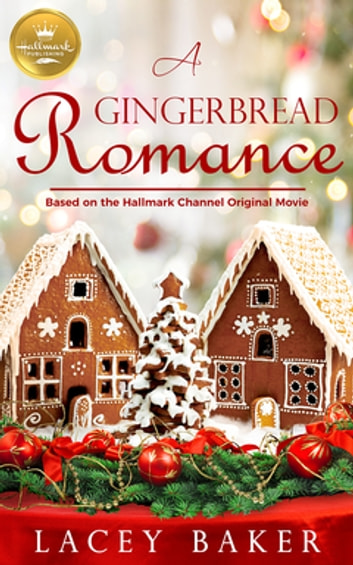 A Gingerbread Romance - Based On the Hallmark Channel Original Movie ebook by Lacey Baker