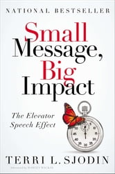 Small Message, Big Impact - The Elevator Speech Effect ebook by Terri L. Sjodin