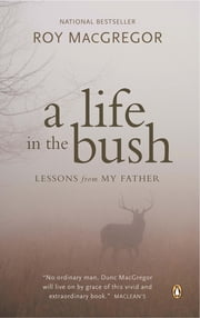 A Life in the Bush - Lessons from My Father ebook by Roy MacGregor
