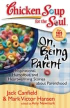Chicken Soup for the Soul: On Being a Parent - Inspirational, Humorous, and Heartwarming Stories about Parenthood ebook by Jack Canfield, Mark Victor Hansen, Amy Newmark