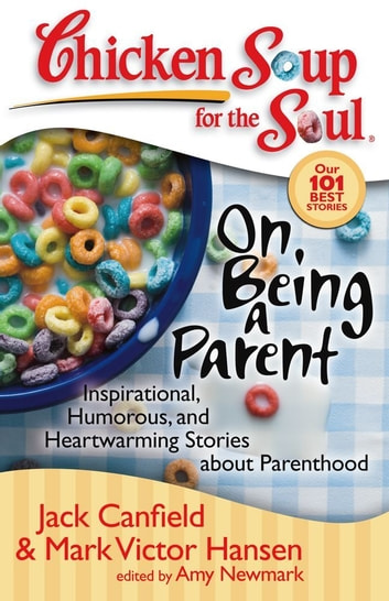 Chicken Soup for the Soul: On Being a Parent - Inspirational, Humorous, and Heartwarming Stories about Parenthood ebook by Jack Canfield,Mark Victor Hansen,Amy Newmark