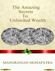 The Amazing Secret to Unlimited Wealth ebook by Manoranjan Mohapatra