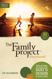 The Family Project Devotional - Reflecting God's Design In Your Home ebook by Focus on the Family,Ray Seldomridge