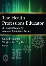The Health Professions Educator - A Practical Guide for New and Established Faculty ebook by Gerald Kayingo, PhD, PA-C,...