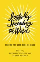 Joyfully Spreading the Word - Sharing the Good News of Jesus ebook by Kathleen Nielson, Gloria Furman, Shar Bell,...