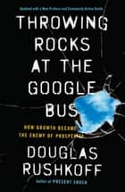 Throwing Rocks at the Google Bus - How Growth Became the Enemy of Prosperity ebook by Douglas Rushkoff