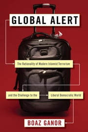 Global Alert - The Rationality of Modern Islamist Terrorism and the Challenge to the Liberal Democratic World ebook by Boaz Ganor