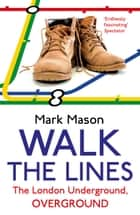 Walk the Lines - The London Underground, Overground eBook by Mark Mason