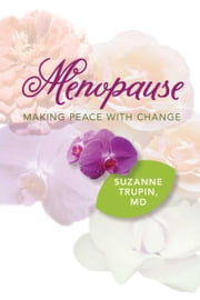 Menopause: Making Peace With Change - The Menopausal Transition ebook by Suzanne Trupin, M.D.