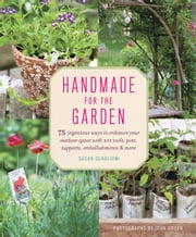 Handmade for the Garden - 75 Ingenious Ways to Enhance Your Outdoor Space with DIY Tools, Pots, Supports, Embellishments, and More ebook by Susan Guagliumi