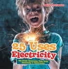 25 Uses of Electricity 4th Grade Electricity Kids Book | Electricity & Electronics ebook by Baby Professor