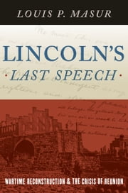 Lincolns Last Speech: Wartime Reconstruction and the Crisis of Reunion ebook by Louis P. Masur