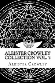 Aleister Crowley Collection Volume 5 ebook by Aleister Crowley