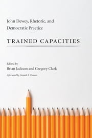 Trained Capacities - John Dewey, Rhetoric, and Democratic Practice ebook by Brian Jackson,Gregory Clark