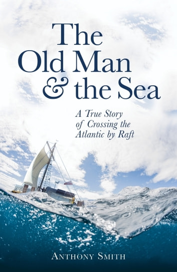 The Old Man and the Sea - A True Story of Crossing the Atlantic by Raft ebook by Anthony Smith